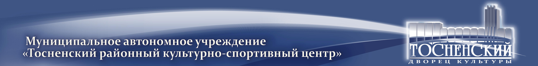 Муниципальное автономное учреждение «Тосненский районный культурно-спортивный центр»